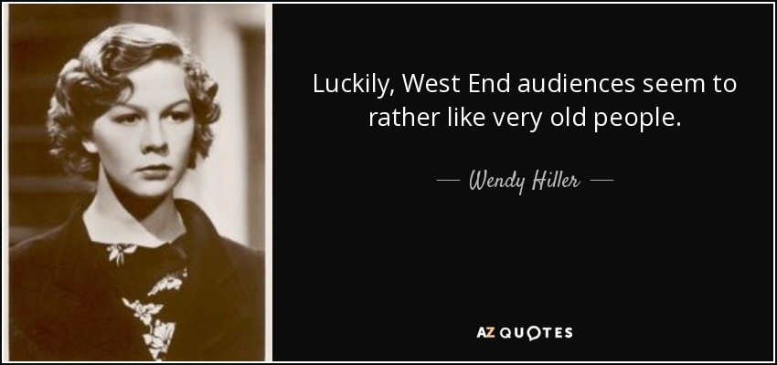 Luckily, West End audiences seem to rather like very old people. - Wendy Hiller