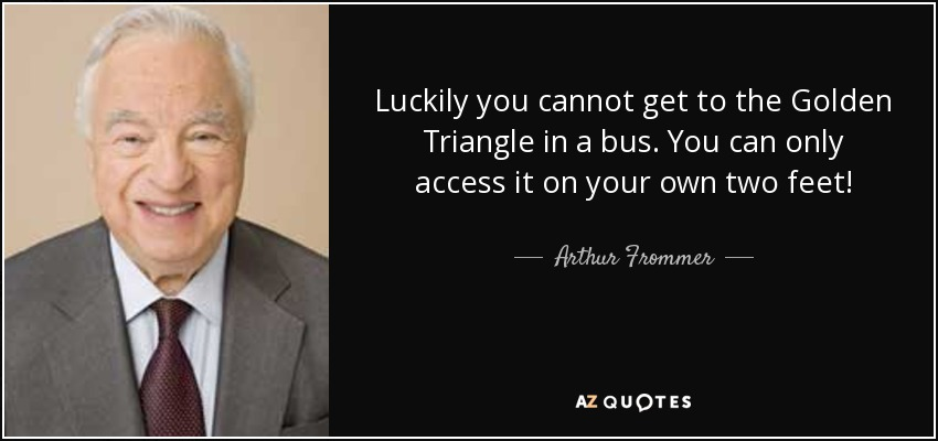 Luckily you cannot get to the Golden Triangle in a bus. You can only access it on your own two feet! - Arthur Frommer