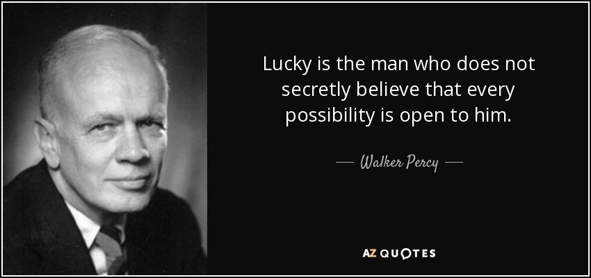 Lucky is the man who does not secretly believe that every possibility is open to him. - Walker Percy