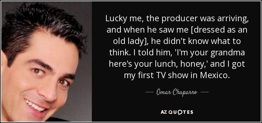 Lucky me, the producer was arriving, and when he saw me [dressed as an old lady], he didn't know what to think. I told him, 'I'm your grandma here's your lunch, honey,' and I got my first TV show in Mexico. - Omar Chaparro