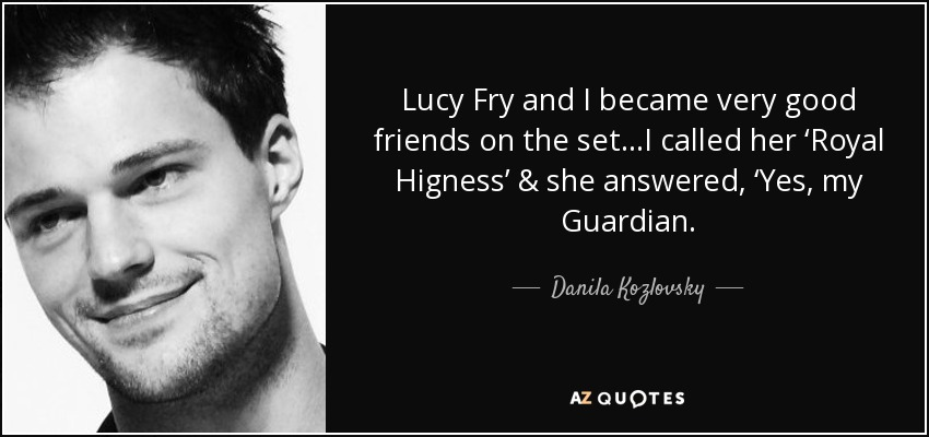Lucy Fry and I became very good friends on the set…I called her 'Royal Higness' & she answered, 'Yes, my Guardian. - Danila Kozlovsky