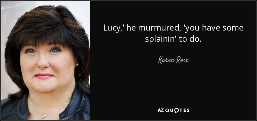Lucy,' he murmured, 'you have some splainin' to do. - Karen Rose