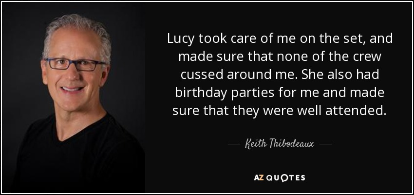 Lucy took care of me on the set, and made sure that none of the crew cussed around me. She also had birthday parties for me and made sure that they were well attended. - Keith Thibodeaux