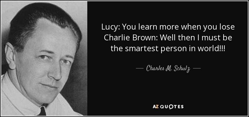 Lucy: You learn more when you lose Charlie Brown: Well then I must be the smartest person in world!!! - Charles M. Schulz