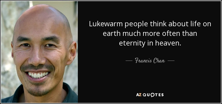 Lukewarm people think about life on earth much more often than eternity in heaven. - Francis Chan