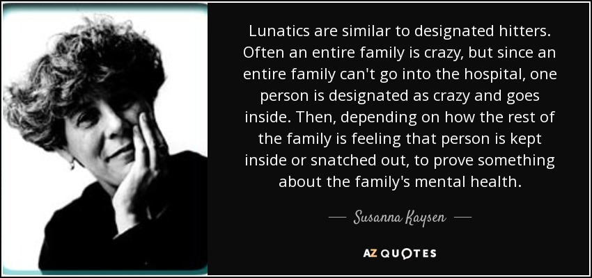 Lunatics are similar to designated hitters. Often an entire family is crazy, but since an entire family can't go into the hospital, one person is designated as crazy and goes inside. Then, depending on how the rest of the family is feeling that person is kept inside or snatched out, to prove something about the family's mental health. - Susanna Kaysen