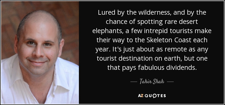 Lured by the wilderness, and by the chance of spotting rare desert elephants, a few intrepid tourists make their way to the Skeleton Coast each year. It's just about as remote as any tourist destination on earth, but one that pays fabulous dividends. - Tahir Shah