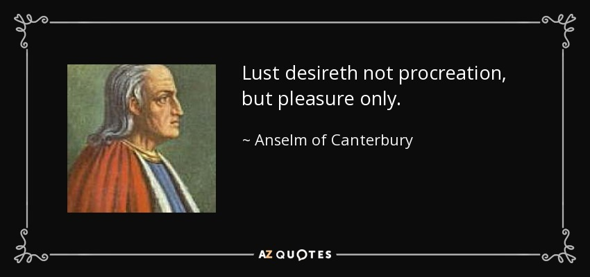 Lust desireth not procreation, but pleasure only. - Anselm of Canterbury