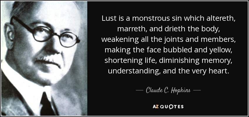 Lust is a monstrous sin which altereth, marreth, and drieth the body, weakening all the joints and members, making the face bubbled and yellow, shortening life, diminishing memory, understanding, and the very heart. - Claude C. Hopkins