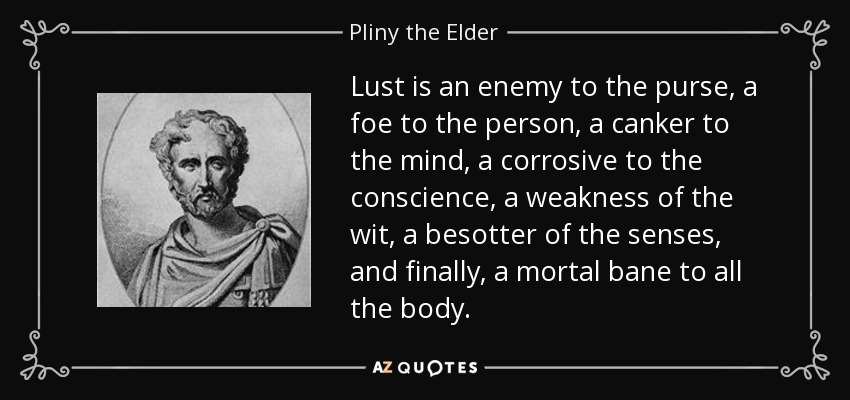 Lust is an enemy to the purse, a foe to the person, a canker to the mind, a corrosive to the conscience, a weakness of the wit, a besotter of the senses, and finally, a mortal bane to all the body. - Pliny the Elder