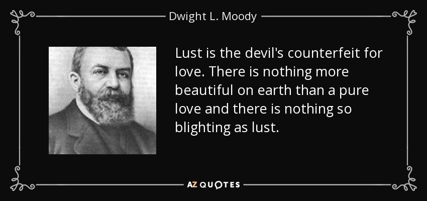 Lust is the devil's counterfeit for love. There is nothing more beautiful on earth than a pure love and there is nothing so blighting as lust. - Dwight L. Moody
