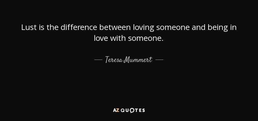 Lust is the difference between loving someone and being in love with someone. - Teresa Mummert