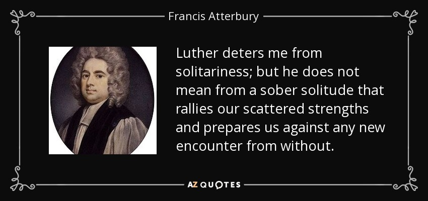 Luther deters me from solitariness; but he does not mean from a sober solitude that rallies our scattered strengths and prepares us against any new encounter from without. - Francis Atterbury