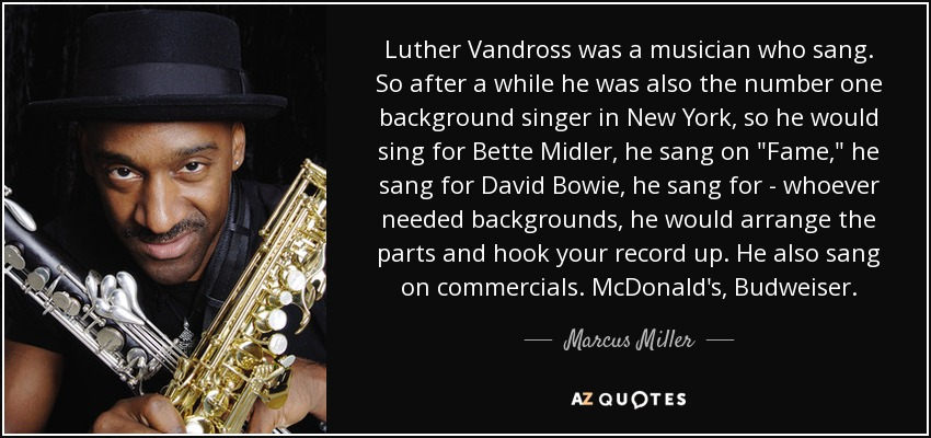 Luther Vandross was a musician who sang. So after a while he was also the number one background singer in New York, so he would sing for Bette Midler, he sang on