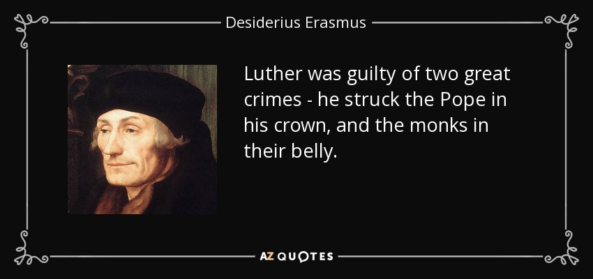 Luther was guilty of two great crimes - he struck the Pope in his crown, and the monks in their belly. - Desiderius Erasmus