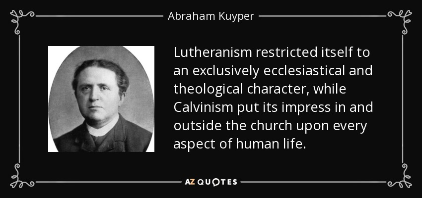 Lutheranism restricted itself to an exclusively ecclesiastical and theological character, while Calvinism put its impress in and outside the church upon every aspect of human life. - Abraham Kuyper