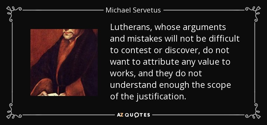 Lutherans, whose arguments and mistakes will not be difficult to contest or discover, do not want to attribute any value to works, and they do not understand enough the scope of the justification. - Michael Servetus