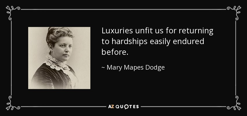 Luxuries unfit us for returning to hardships easily endured before. - Mary Mapes Dodge