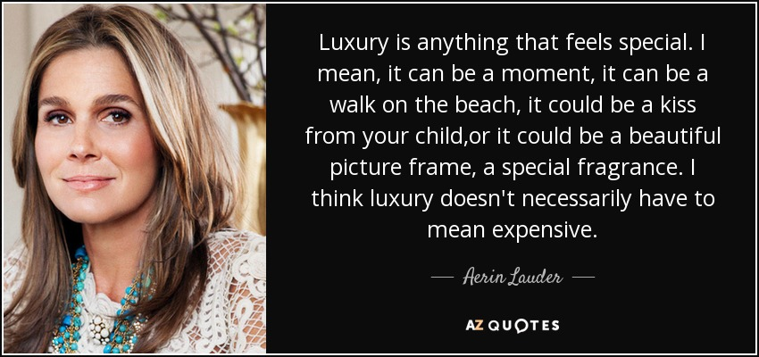 Luxury is anything that feels special. I mean, it can be a moment, it can be a walk on the beach, it could be a kiss from your child,or it could be a beautiful picture frame, a special fragrance. I think luxury doesn't necessarily have to mean expensive. - Aerin Lauder