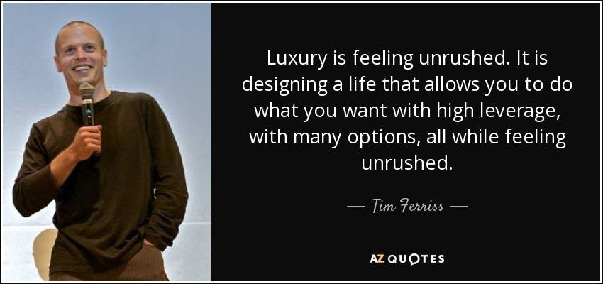 Luxury is feeling unrushed. It is designing a life that allows you to do what you want with high leverage, with many options, all while feeling unrushed. - Tim Ferriss
