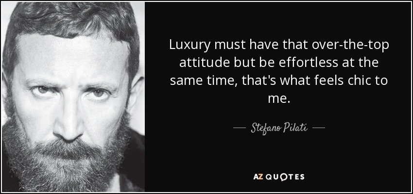 Luxury must have that over-the-top attitude but be effortless at the same time, that's what feels chic to me. - Stefano Pilati