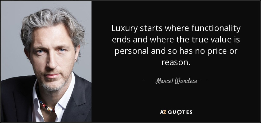 Luxury starts where functionality ends and where the true value is personal and so has no price or reason. - Marcel Wanders