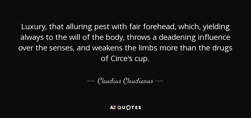 Luxury, that alluring pest with fair forehead, which, yielding always to the will of the body, throws a deadening influence over the senses, and weakens the limbs more than the drugs of Circe's cup. - Claudius Claudianus