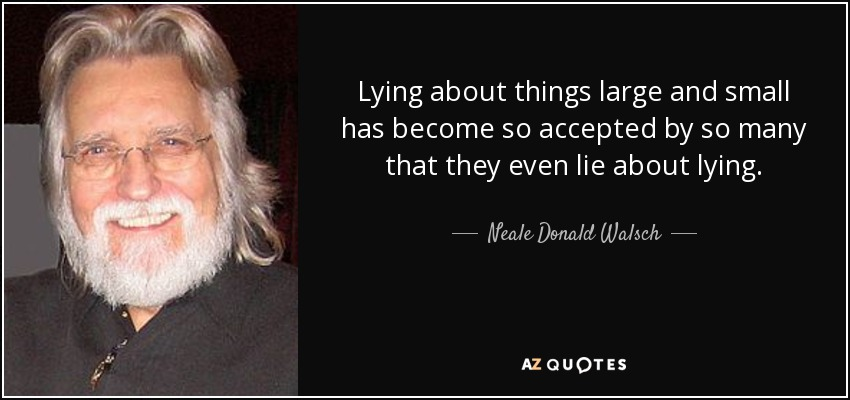 Lying about things large and small has become so accepted by so many that they even lie about lying. - Neale Donald Walsch