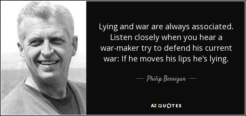 Lying and war are always associated. Listen closely when you hear a war-maker try to defend his current war: If he moves his lips he's lying. - Philip Berrigan