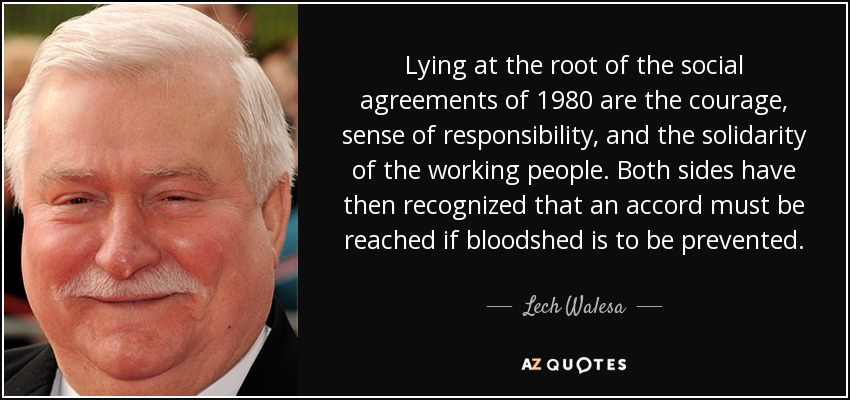 Lying at the root of the social agreements of 1980 are the courage, sense of responsibility, and the solidarity of the working people. Both sides have then recognized that an accord must be reached if bloodshed is to be prevented. - Lech Walesa