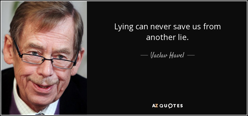 Lying can never save us from another lie. - Vaclav Havel