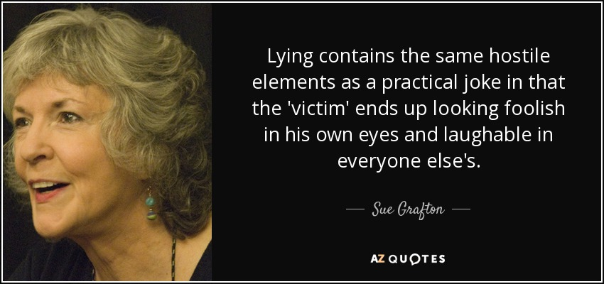 Lying contains the same hostile elements as a practical joke in that the 'victim' ends up looking foolish in his own eyes and laughable in everyone else's. - Sue Grafton