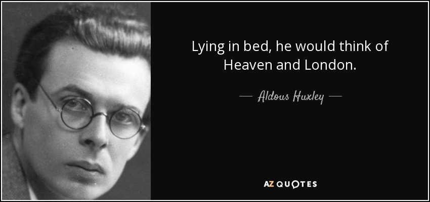 Lying in bed, he would think of Heaven and London. - Aldous Huxley