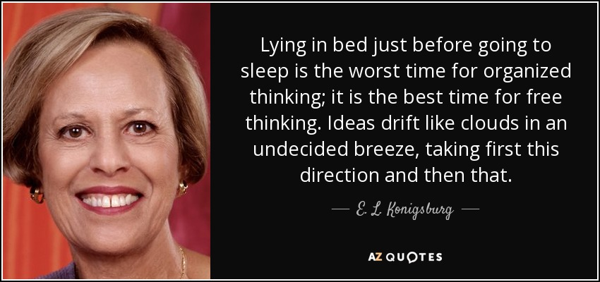 Lying in bed just before going to sleep is the worst time for organized thinking; it is the best time for free thinking. Ideas drift like clouds in an undecided breeze, taking first this direction and then that. - E. L. Konigsburg