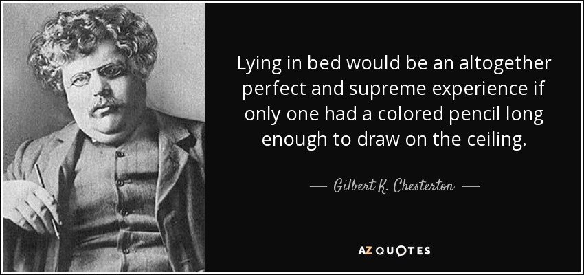 Lying in bed would be an altogether perfect and supreme experience if only one had a colored pencil long enough to draw on the ceiling. - Gilbert K. Chesterton