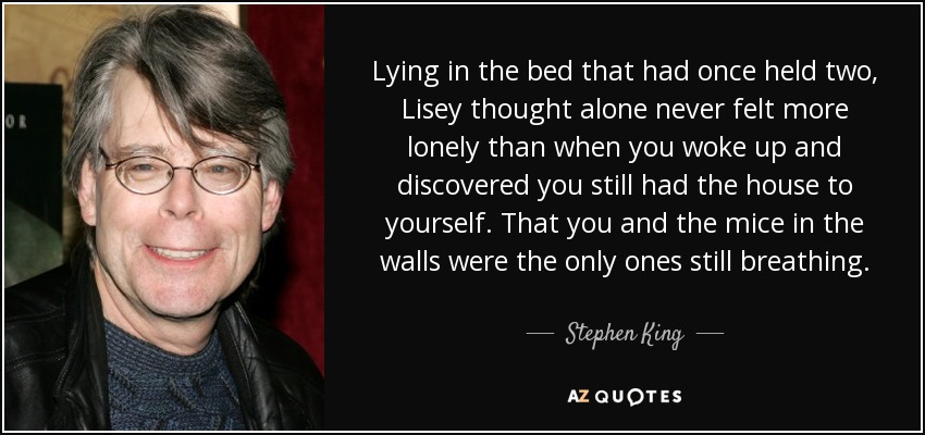 Lying in the bed that had once held two, Lisey thought alone never felt more lonely than when you woke up and discovered you still had the house to yourself. That you and the mice in the walls were the only ones still breathing. - Stephen King