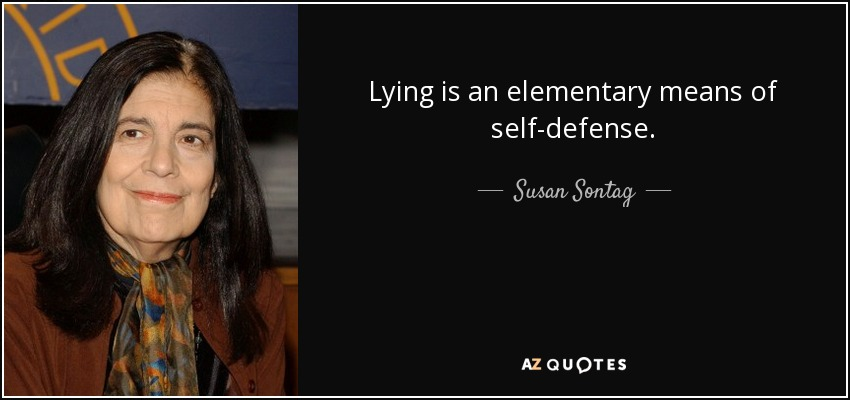 Lying is an elementary means of self-defense. - Susan Sontag