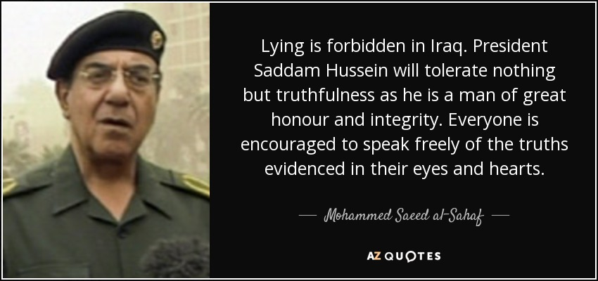 Lying is forbidden in Iraq. President Saddam Hussein will tolerate nothing but truthfulness as he is a man of great honour and integrity. Everyone is encouraged to speak freely of the truths evidenced in their eyes and hearts. - Mohammed Saeed al-Sahaf