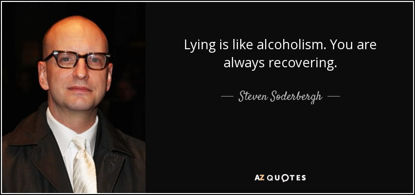 Lying is like alcoholism. You are always recovering. - Steven Soderbergh