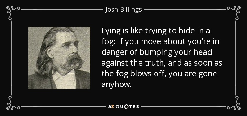 Lying is like trying to hide in a fog: If you move about you're in danger of bumping your head against the truth, and as soon as the fog blows off, you are gone anyhow. - Josh Billings