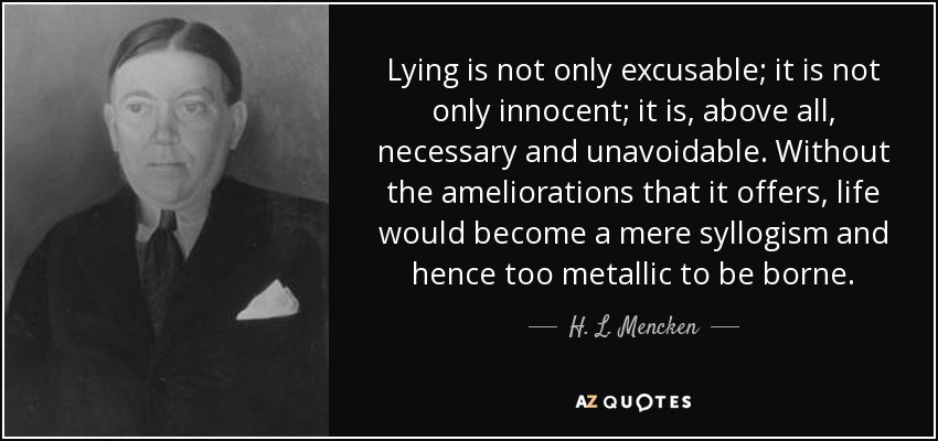 Lying is not only excusable; it is not only innocent; it is, above all, necessary and unavoidable. Without the ameliorations that it offers, life would become a mere syllogism and hence too metallic to be borne. - H. L. Mencken