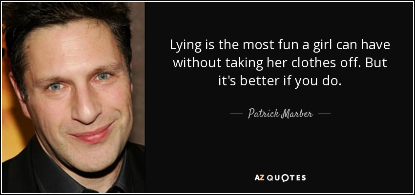 Lying is the most fun a girl can have without taking her clothes off. But it's better if you do. - Patrick Marber