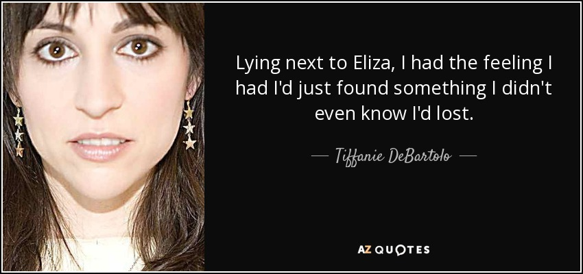 Lying next to Eliza, I had the feeling I had I'd just found something I didn't even know I'd lost. - Tiffanie DeBartolo