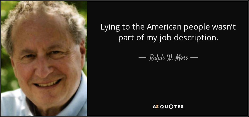 Lying to the American people wasn't part of my job description. - Ralph W. Moss