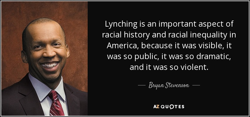 Lynching is an important aspect of racial history and racial inequality in America, because it was visible, it was so public, it was so dramatic, and it was so violent. - Bryan Stevenson