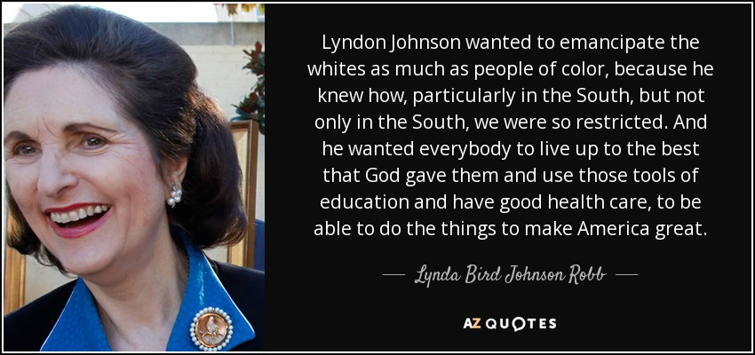 Lyndon Johnson wanted to emancipate the whites as much as people of color, because he knew how, particularly in the South, but not only in the South, we were so restricted. And he wanted everybody to live up to the best that God gave them and use those tools of education and have good health care, to be able to do the things to make America great. - Lynda Bird Johnson Robb