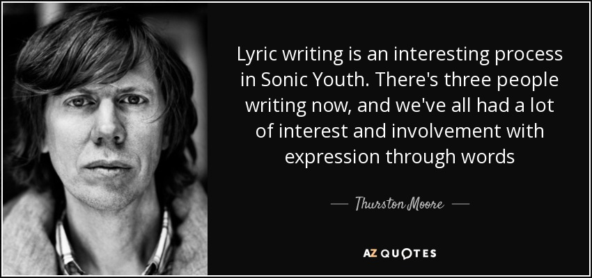 Lyric writing is an interesting process in Sonic Youth. There's three people writing now, and we've all had a lot of interest and involvement with expression through words - Thurston Moore
