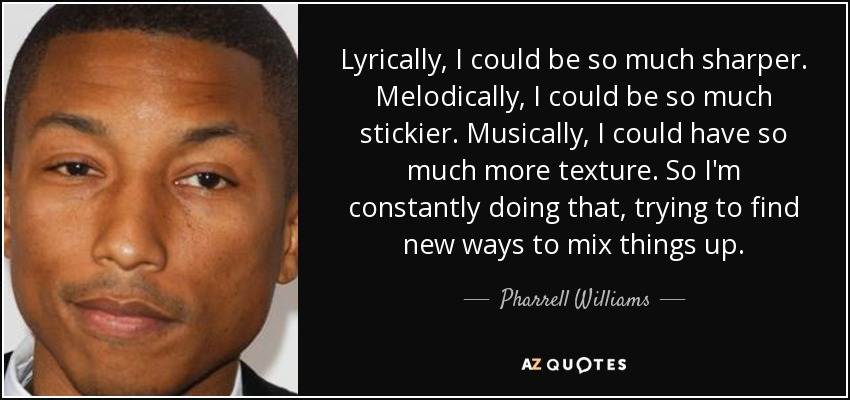 Lyrically, I could be so much sharper. Melodically, I could be so much stickier. Musically, I could have so much more texture. So I'm constantly doing that, trying to find new ways to mix things up. - Pharrell Williams