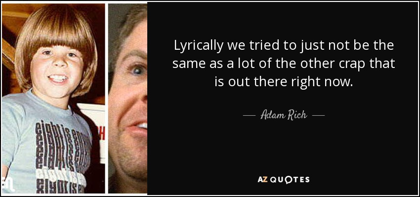 Lyrically we tried to just not be the same as a lot of the other crap that is out there right now. - Adam Rich