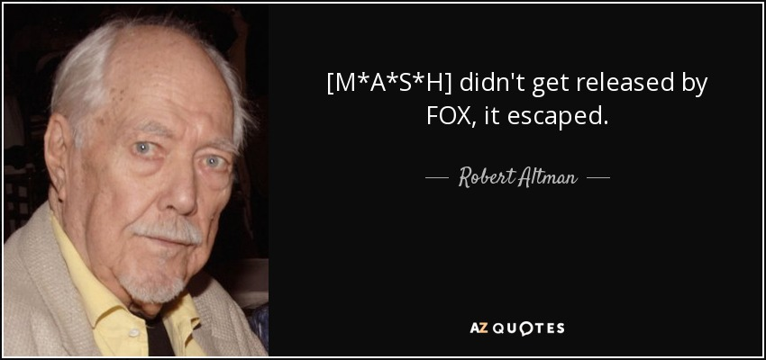 Robert Altman Quote Mash Didnt Get Released By Fox It Escaped